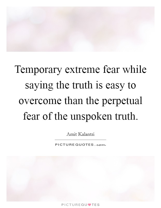 Temporary extreme fear while saying the truth is easy to overcome than the perpetual fear of the unspoken truth Picture Quote #1