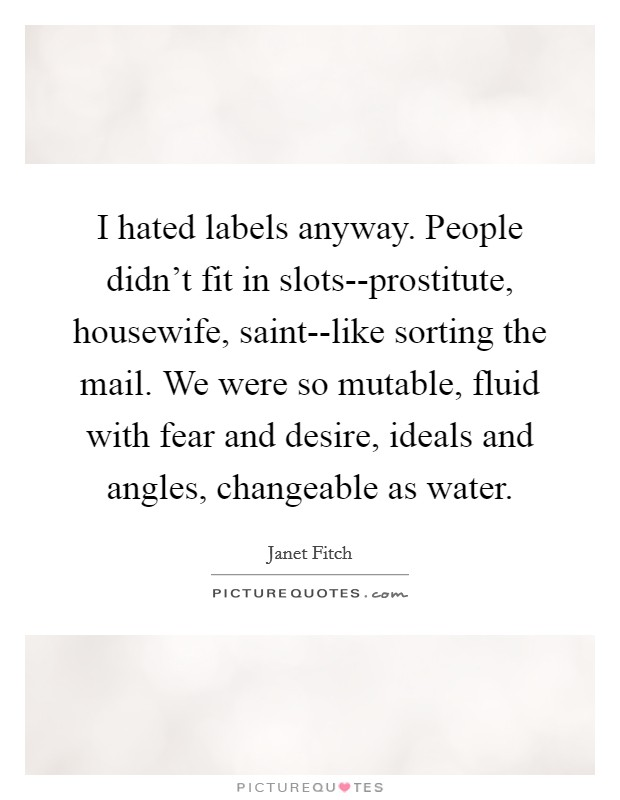 I hated labels anyway. People didn't fit in slots--prostitute, housewife, saint--like sorting the mail. We were so mutable, fluid with fear and desire, ideals and angles, changeable as water Picture Quote #1
