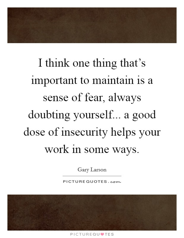 I think one thing that's important to maintain is a sense of fear, always doubting yourself... a good dose of insecurity helps your work in some ways Picture Quote #1