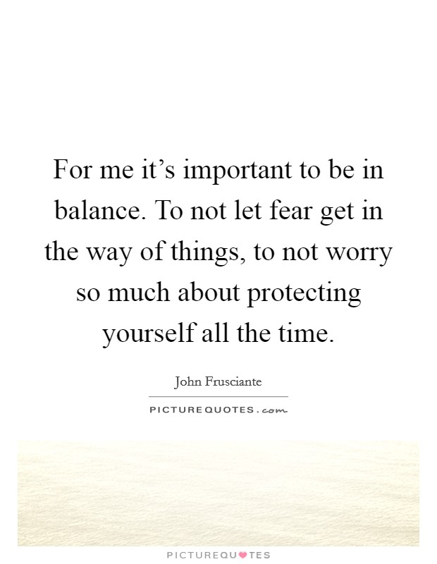 For me it's important to be in balance. To not let fear get in the way of things, to not worry so much about protecting yourself all the time Picture Quote #1