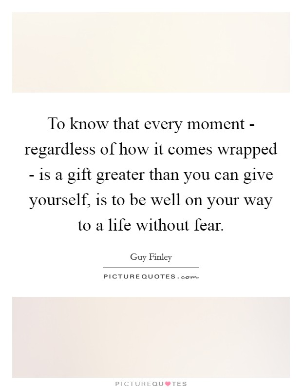 To know that every moment - regardless of how it comes wrapped - is a gift greater than you can give yourself, is to be well on your way to a life without fear Picture Quote #1