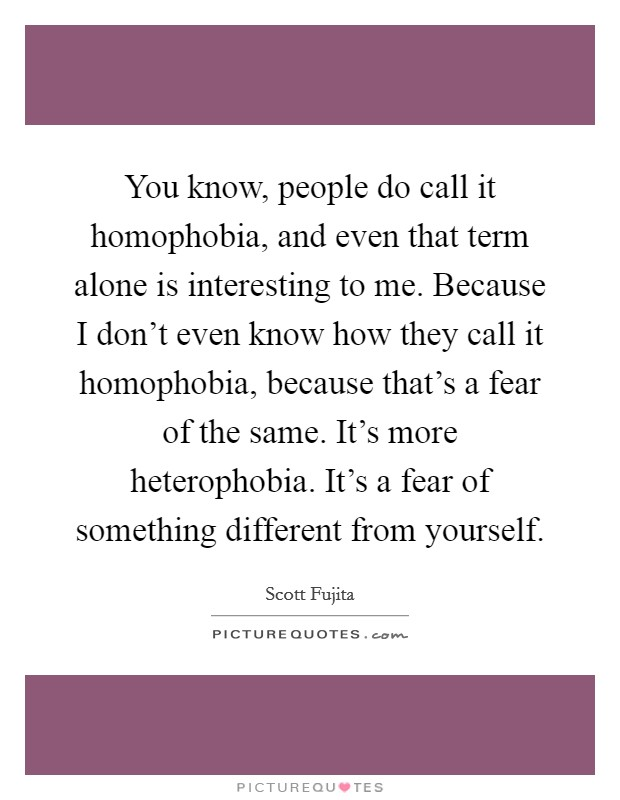 You know, people do call it homophobia, and even that term alone is interesting to me. Because I don't even know how they call it homophobia, because that's a fear of the same. It's more heterophobia. It's a fear of something different from yourself Picture Quote #1