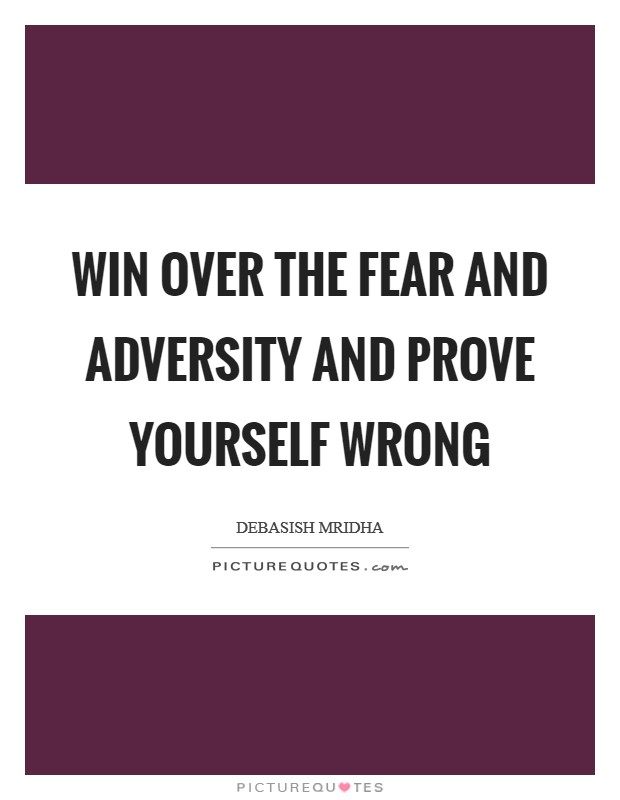 Win over the fear and adversity and prove yourself wrong Picture Quote #1