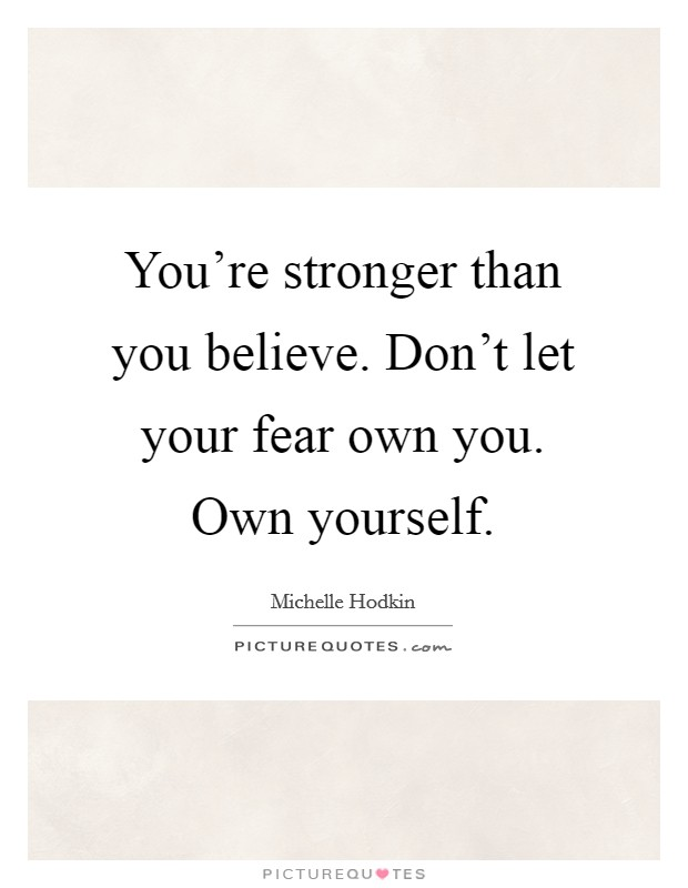 You're stronger than you believe. Don't let your fear own you. Own yourself Picture Quote #1