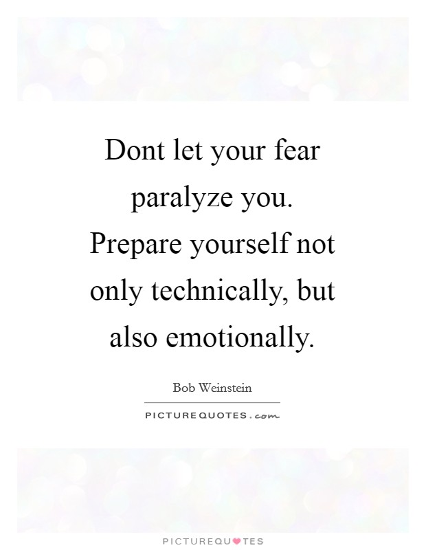 Dont let your fear paralyze you. Prepare yourself not only technically, but also emotionally Picture Quote #1
