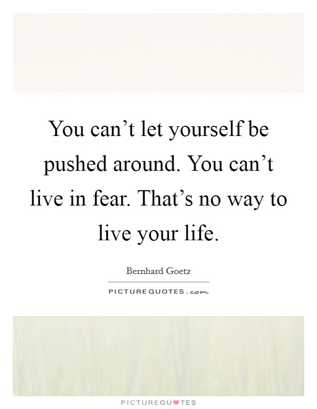You can't let yourself be pushed around. You can't live in fear. That's no way to live your life Picture Quote #1