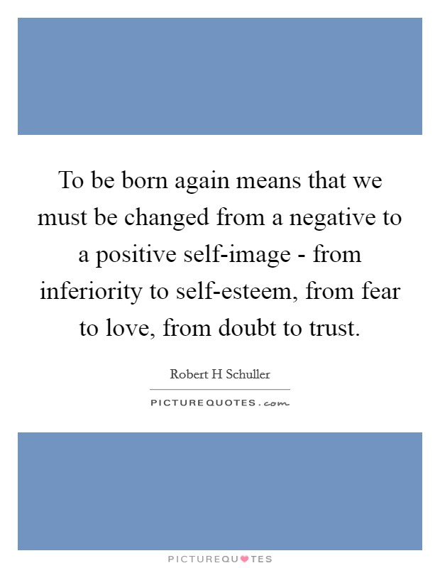 To be born again means that we must be changed from a negative to a positive self-image - from inferiority to self-esteem, from fear to love, from doubt to trust Picture Quote #1
