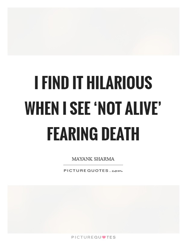 I find it hilarious when I see 'not alive' fearing death Picture Quote #1