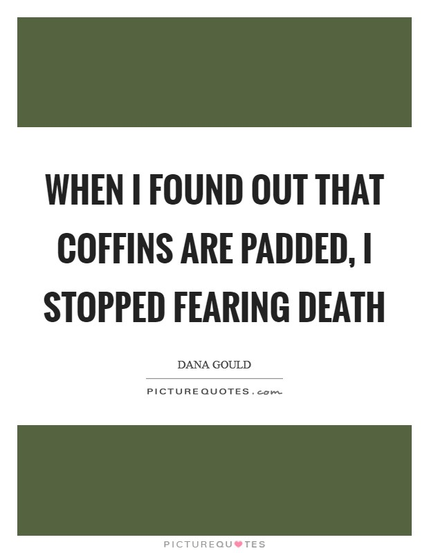 When I found out that coffins are padded, I stopped fearing death Picture Quote #1