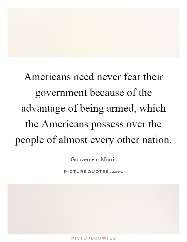 Americans need never fear their government because of the advantage of being armed, which the Americans possess over the people of almost every other nation Picture Quote #1