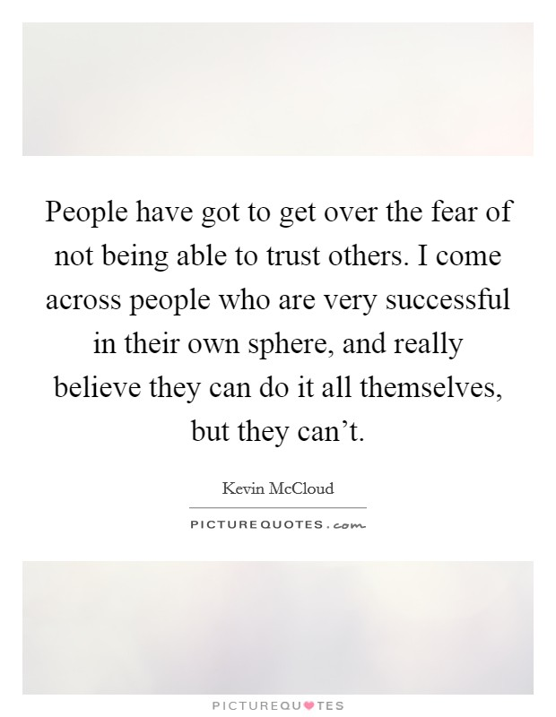 People have got to get over the fear of not being able to trust others. I come across people who are very successful in their own sphere, and really believe they can do it all themselves, but they can't. Picture Quote #1