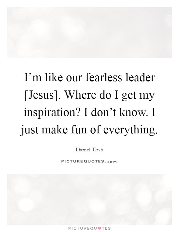 I'm like our fearless leader [Jesus]. Where do I get my inspiration? I don't know. I just make fun of everything. Picture Quote #1