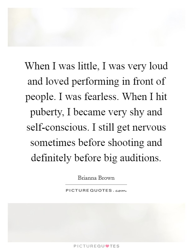 When I was little, I was very loud and loved performing in front of people. I was fearless. When I hit puberty, I became very shy and self-conscious. I still get nervous sometimes before shooting and definitely before big auditions Picture Quote #1