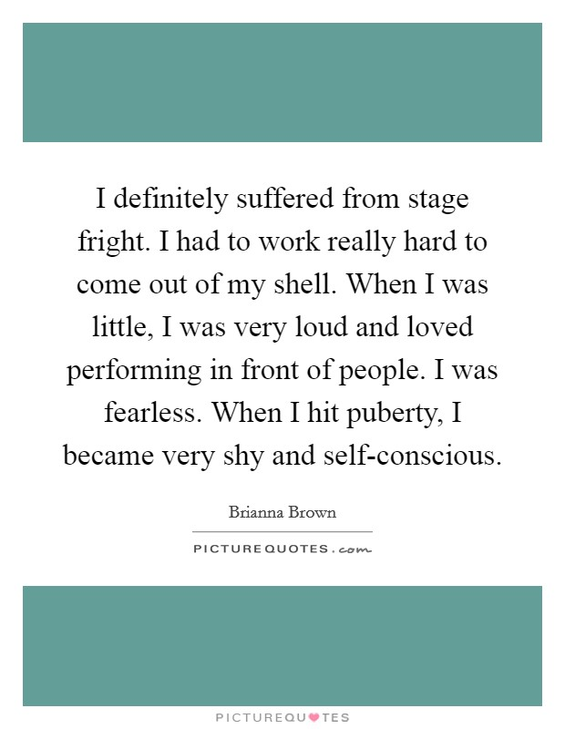I definitely suffered from stage fright. I had to work really hard to come out of my shell. When I was little, I was very loud and loved performing in front of people. I was fearless. When I hit puberty, I became very shy and self-conscious Picture Quote #1