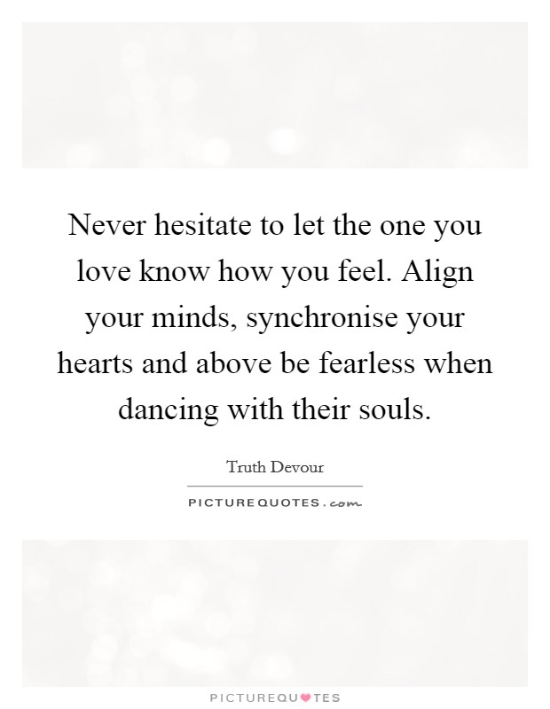 Never hesitate to let the one you love know how you feel. Align your minds, synchronise your hearts and above be fearless when dancing with their souls Picture Quote #1