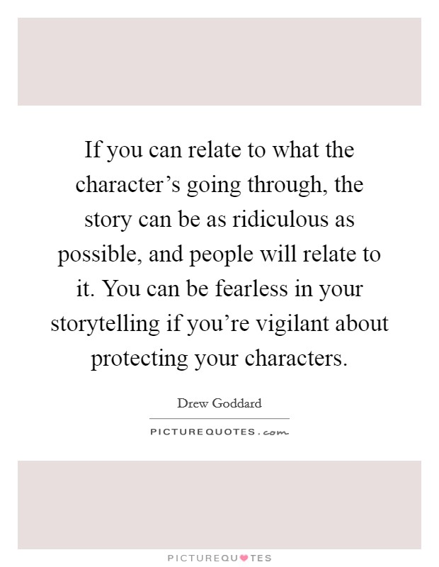 If you can relate to what the character's going through, the story can be as ridiculous as possible, and people will relate to it. You can be fearless in your storytelling if you're vigilant about protecting your characters Picture Quote #1