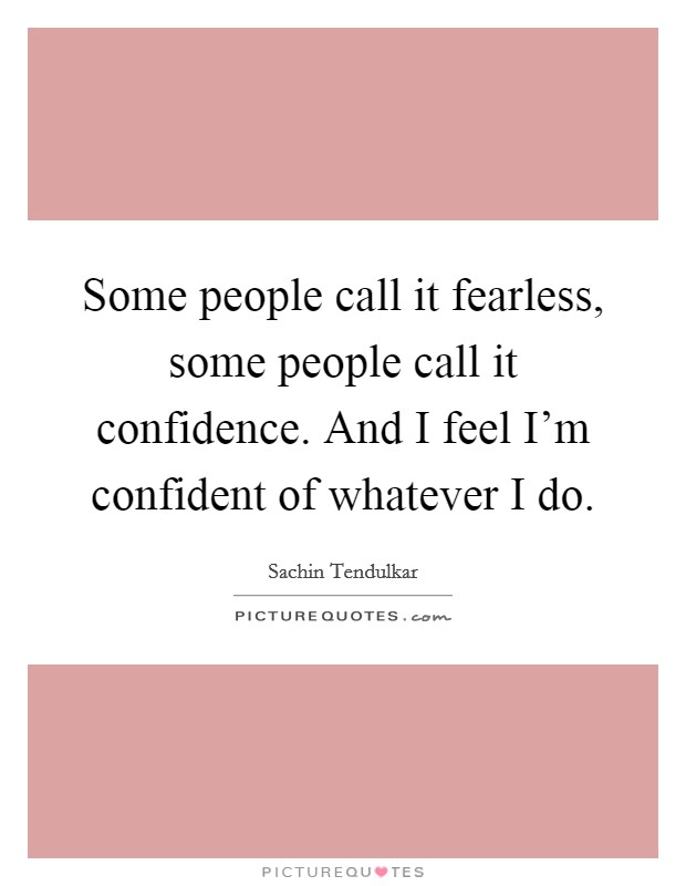 Some people call it fearless, some people call it confidence. And I feel I'm confident of whatever I do Picture Quote #1