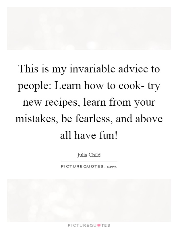 This is my invariable advice to people: Learn how to cook- try new recipes, learn from your mistakes, be fearless, and above all have fun! Picture Quote #1
