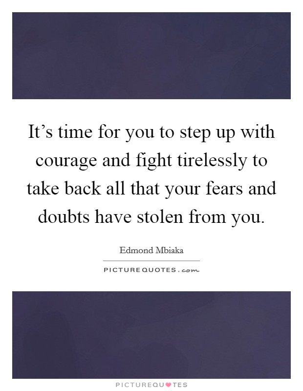 It's time for you to step up with courage and fight tirelessly to take back all that your fears and doubts have stolen from you Picture Quote #1