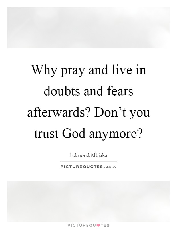 Why pray and live in doubts and fears afterwards? Don't you trust God anymore? Picture Quote #1