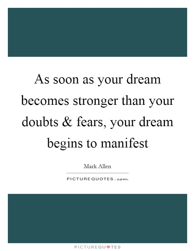 As soon as your dream becomes stronger than your doubts and fears, your dream begins to manifest Picture Quote #1