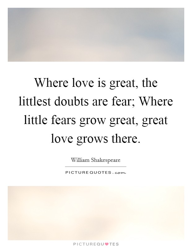 Where love is great, the littlest doubts are fear; Where little fears grow great, great love grows there Picture Quote #1