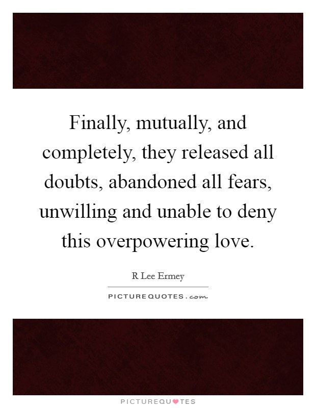 Finally, mutually, and completely, they released all doubts, abandoned all fears, unwilling and unable to deny this overpowering love Picture Quote #1