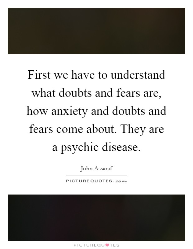 First we have to understand what doubts and fears are, how anxiety and doubts and fears come about. They are a psychic disease Picture Quote #1