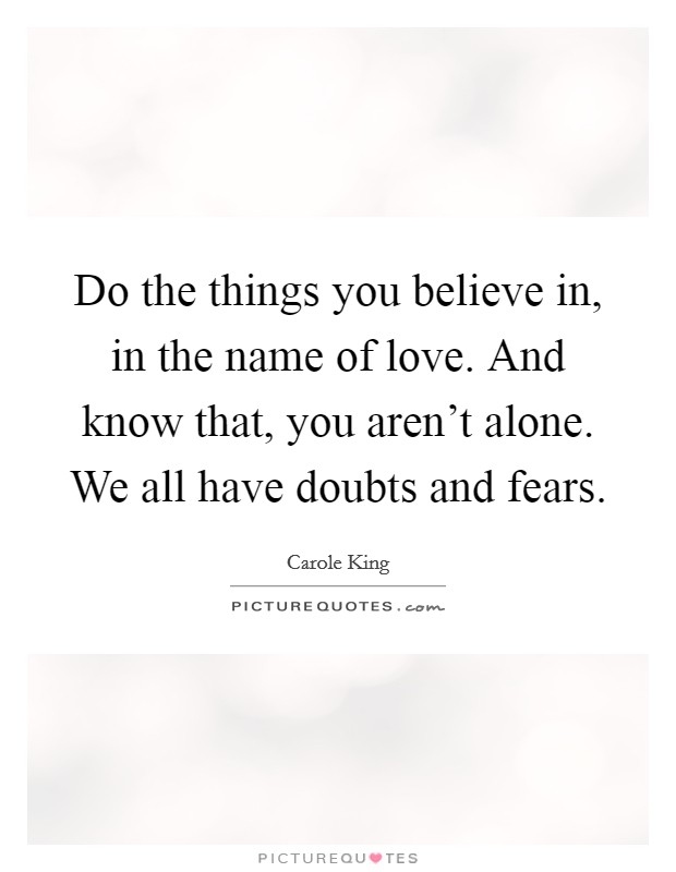 Do the things you believe in, in the name of love. And know that, you aren't alone. We all have doubts and fears Picture Quote #1