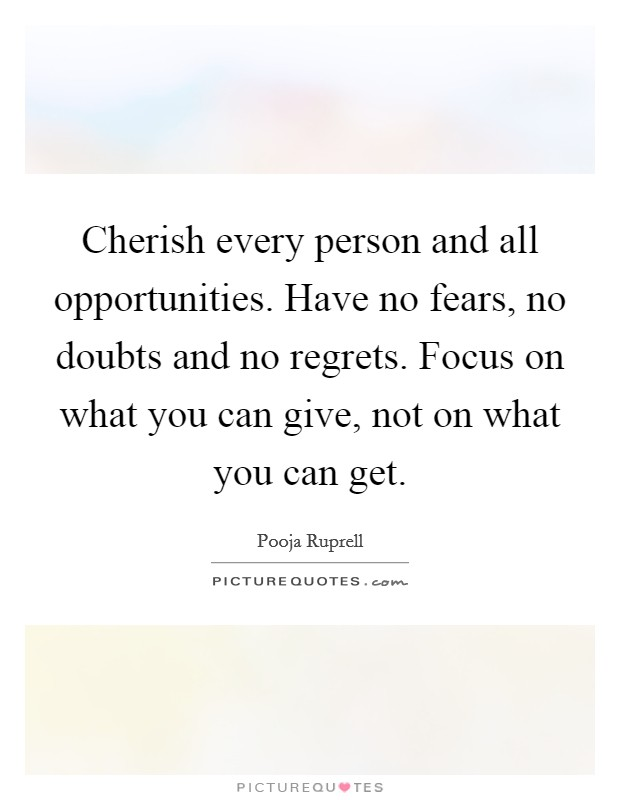Cherish every person and all opportunities. Have no fears, no doubts and no regrets. Focus on what you can give, not on what you can get Picture Quote #1