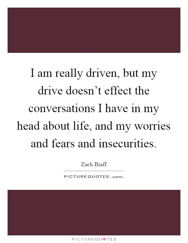 I am really driven, but my drive doesn't effect the conversations I have in my head about life, and my worries and fears and insecurities Picture Quote #1