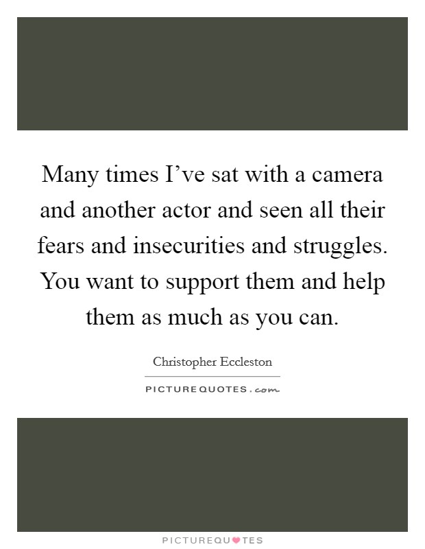 Many times I've sat with a camera and another actor and seen all their fears and insecurities and struggles. You want to support them and help them as much as you can Picture Quote #1