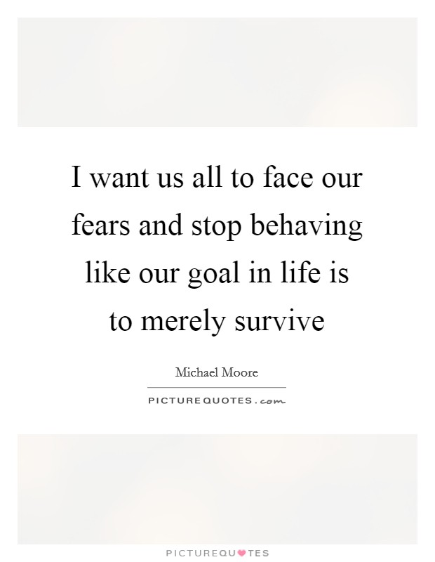 I want us all to face our fears and stop behaving like our goal in life is to merely survive Picture Quote #1
