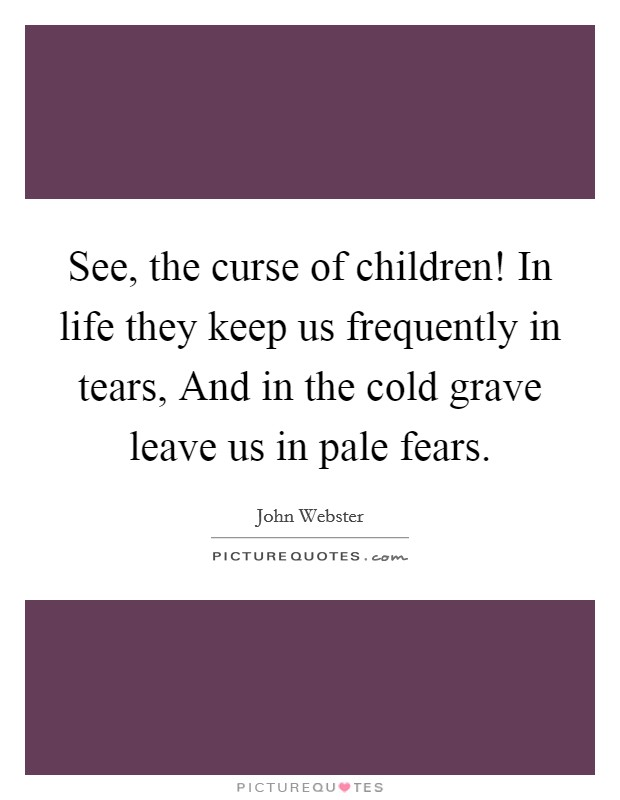 See, the curse of children! In life they keep us frequently in tears, And in the cold grave leave us in pale fears Picture Quote #1