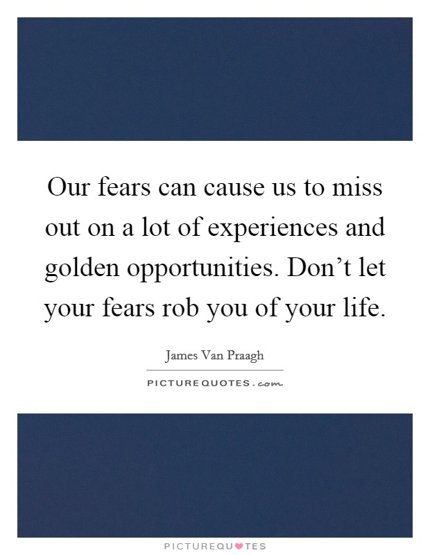 Our fears can cause us to miss out on a lot of experiences and golden opportunities. Don't let your fears rob you of your life. Picture Quote #1