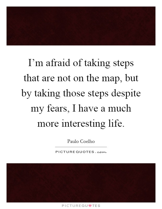 I'm afraid of taking steps that are not on the map, but by taking those steps despite my fears, I have a much more interesting life. Picture Quote #1