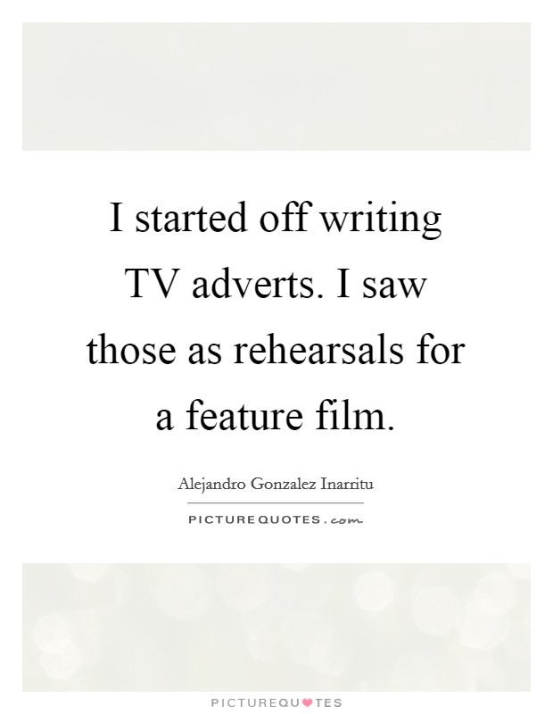 I started off writing TV adverts. I saw those as rehearsals for a feature film Picture Quote #1