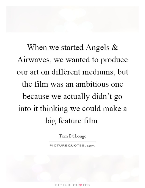 When we started Angels and Airwaves, we wanted to produce our art on different mediums, but the film was an ambitious one because we actually didn't go into it thinking we could make a big feature film Picture Quote #1