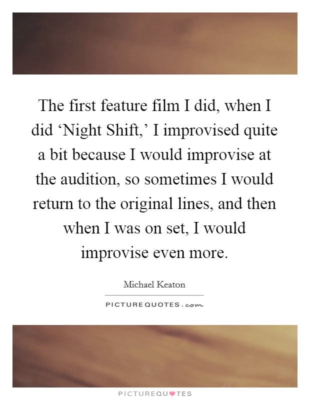 The first feature film I did, when I did 'Night Shift,' I improvised quite a bit because I would improvise at the audition, so sometimes I would return to the original lines, and then when I was on set, I would improvise even more Picture Quote #1