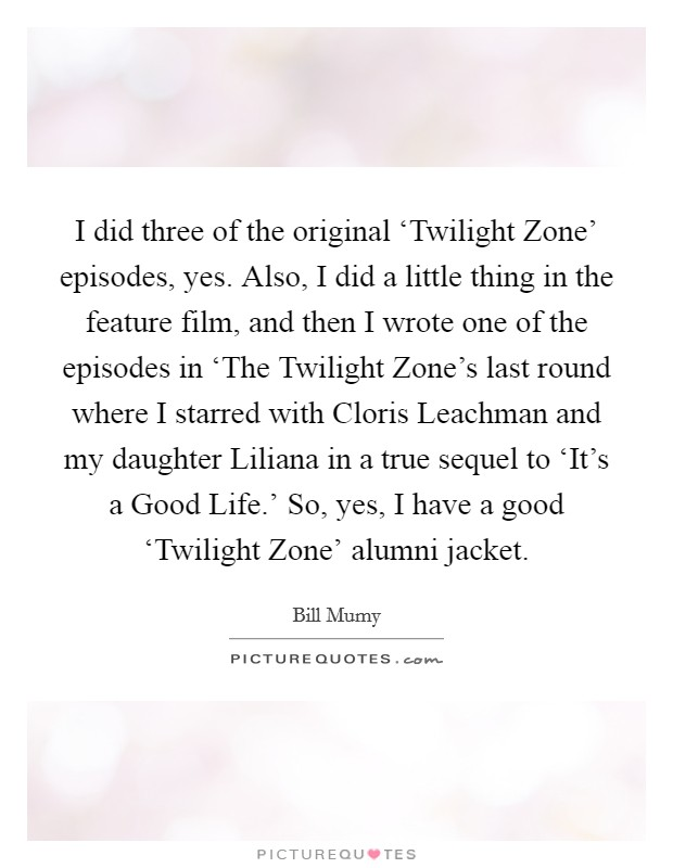 I did three of the original 'Twilight Zone' episodes, yes. Also, I did a little thing in the feature film, and then I wrote one of the episodes in 'The Twilight Zone's last round where I starred with Cloris Leachman and my daughter Liliana in a true sequel to 'It's a Good Life.' So, yes, I have a good 'Twilight Zone' alumni jacket Picture Quote #1