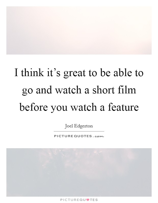 I think it's great to be able to go and watch a short film before you watch a feature Picture Quote #1