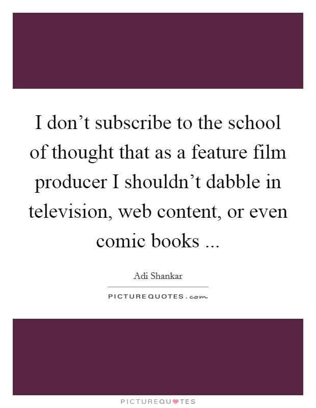 I don't subscribe to the school of thought that as a feature film producer I shouldn't dabble in television, web content, or even comic books  Picture Quote #1