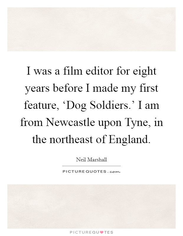I was a film editor for eight years before I made my first feature, 'Dog Soldiers.' I am from Newcastle upon Tyne, in the northeast of England. Picture Quote #1
