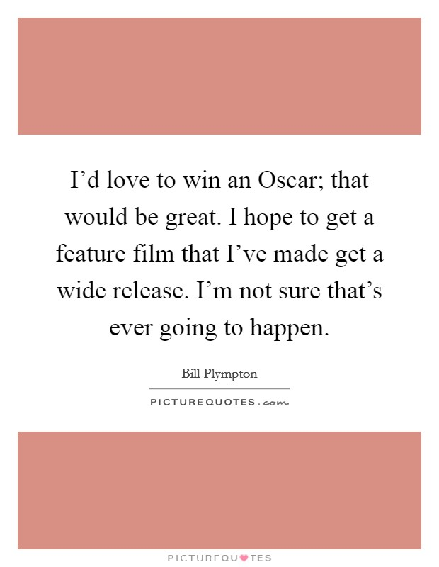 I'd love to win an Oscar; that would be great. I hope to get a feature film that I've made get a wide release. I'm not sure that's ever going to happen Picture Quote #1