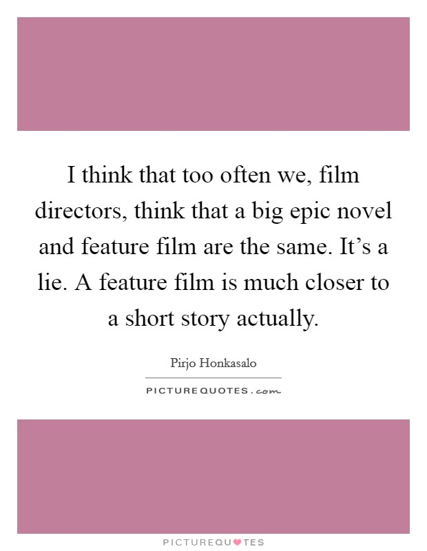I think that too often we, film directors, think that a big epic novel and feature film are the same. It's a lie. A feature film is much closer to a short story actually Picture Quote #1