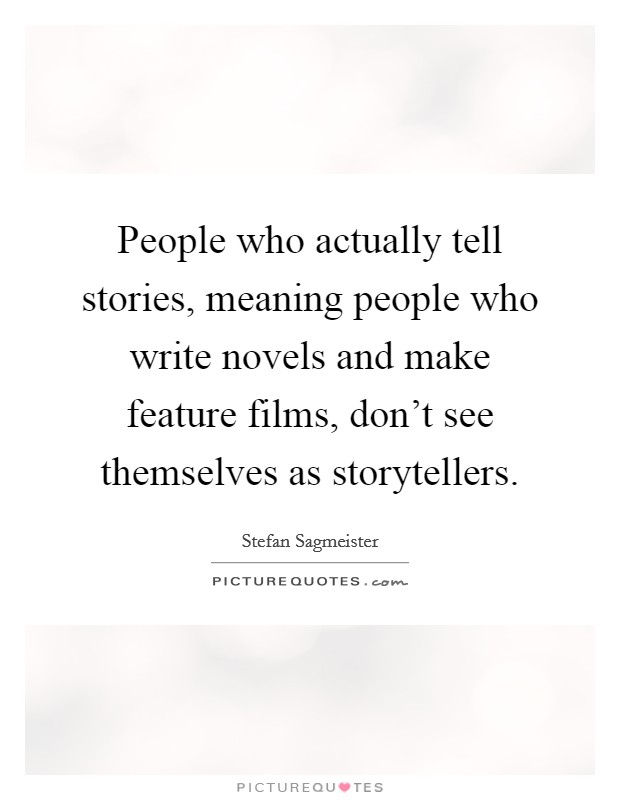 People who actually tell stories, meaning people who write novels and make feature films, don't see themselves as storytellers Picture Quote #1