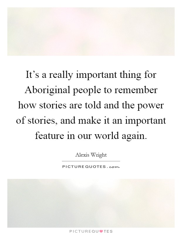 It's a really important thing for Aboriginal people to remember how stories are told and the power of stories, and make it an important feature in our world again Picture Quote #1