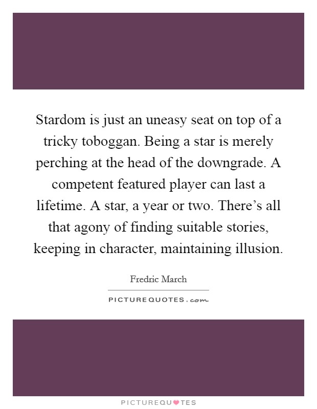 Stardom is just an uneasy seat on top of a tricky toboggan. Being a star is merely perching at the head of the downgrade. A competent featured player can last a lifetime. A star, a year or two. There's all that agony of finding suitable stories, keeping in character, maintaining illusion Picture Quote #1
