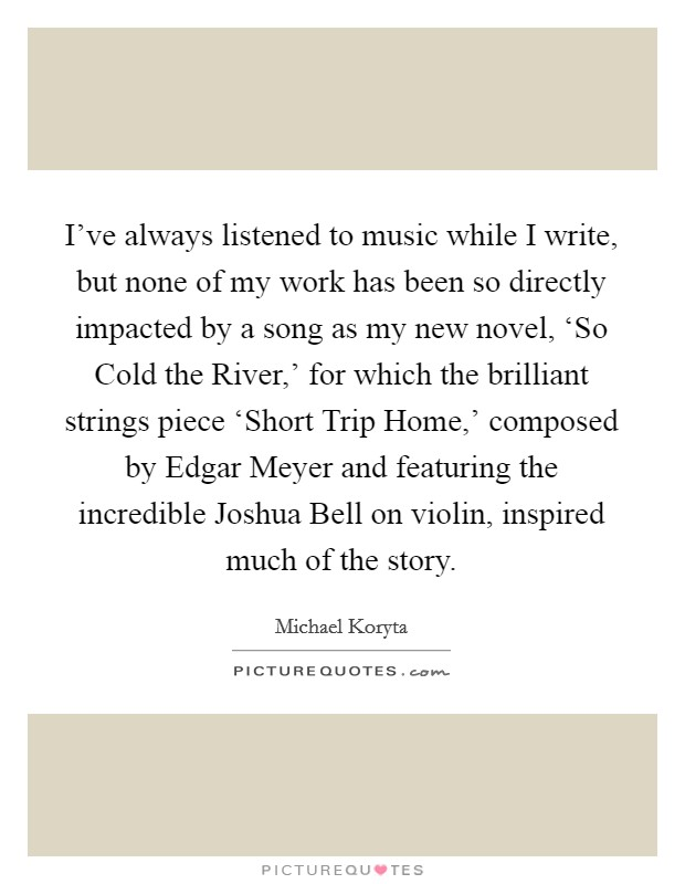 I've always listened to music while I write, but none of my work has been so directly impacted by a song as my new novel, 'So Cold the River,' for which the brilliant strings piece 'Short Trip Home,' composed by Edgar Meyer and featuring the incredible Joshua Bell on violin, inspired much of the story. Picture Quote #1