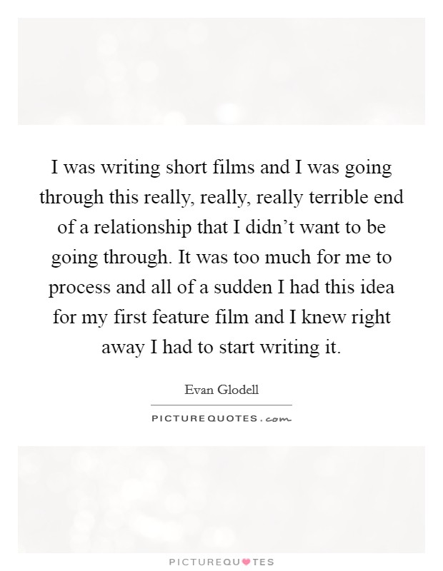 I was writing short films and I was going through this really, really, really terrible end of a relationship that I didn't want to be going through. It was too much for me to process and all of a sudden I had this idea for my first feature film and I knew right away I had to start writing it Picture Quote #1